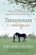 Танцующая с лошадьми - Мойес Джоджо