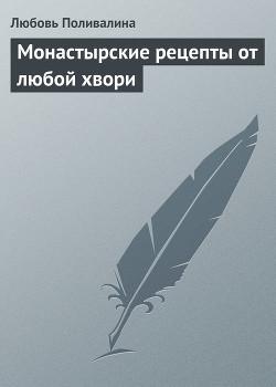 Монастырские рецепты от любой хвори - Поливалина Любовь Александровна