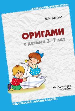 Оригами с детьми 3-7 лет. Методическое пособие - Дегтева Валентина Николаевна