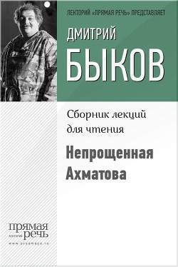Непрощенная Ахматова - Быков Дмитрий Львович