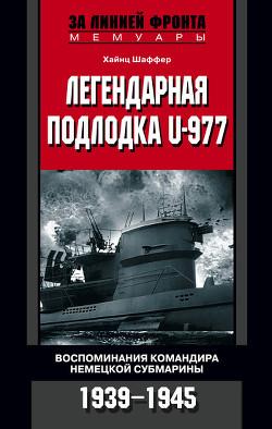Легендарная подлодка U-977. Воспоминания командира немецкой субмарины. 1939-1945 - Шаффер Хайнц