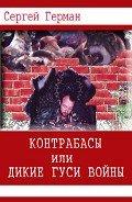 Контрабасы или дикие гуси войны (СИ) - Герман Сергей Эдуардович