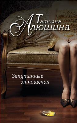 Запутанные отношения (Риск эгоистического свойства) - Алюшина Татьяна Александровна