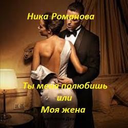 """Ты меня полюбишь или моя жена (СИ) - Дехтяр Виктория Сергеевна """"Ника Романова"""""""