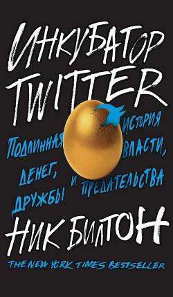 Инкубатор Twitter. Подлинная история денег, власти, дружбы и предательства - Билтон Ник