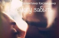 """Не смогу забыть (СИ) - Кислицына Валентина """"Valya Ruth"""""""