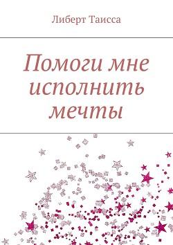 Помоги мне исполнить мечты (СИ) - Либерт Таисса