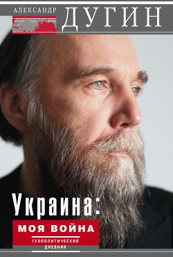 Украина: моя война. Геополитический дневник - Дугин Александр Гельевич