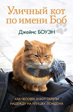 Уличный кот по имени Боб. Как человек и кот обрели надежду на улицах Лондона - Боуэн Джеймс