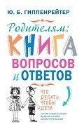 Родителям: книга вопросов и ответов. Что делать, чтобы дети хотели учиться, умели дружить и росли са - Гиппенрейтер Юлия Борисовна