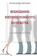 Женщины непреклонного возраста идр.беспринцЫпные рассказы - Цыпкин Александр Евгеньевич