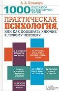 Практическая психология, или Как подобрать ключик к любому человеку. 1000 подсказок на все случаи жи - Климчук Виталий Александрович