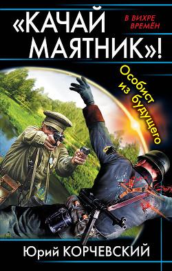 «Качай маятник»! Особист из будущего (сборник) - Корчевский Юрий Григорьевич