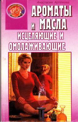 Ароматы и масла исцеляющие и омолаживающие - Артемова Анастасия