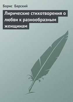 Лирические стихотворения о любви к разнообразным женщинам - Барский Борис
