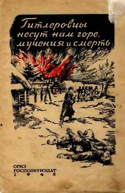 Гитлеровцы несут нам горе, мучения и смерть - Коллектив авторов