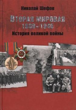 Вторая мировая. 1939–1945. История великой войны - Шефов Николай Александрович