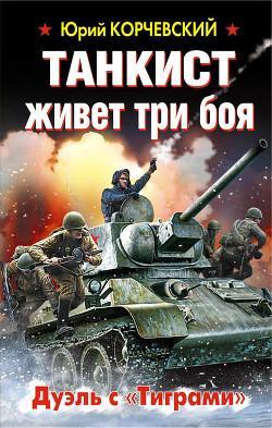 Танкист живет три боя. Дуэль с «Тиграми» - Корчевский Юрий Григорьевич