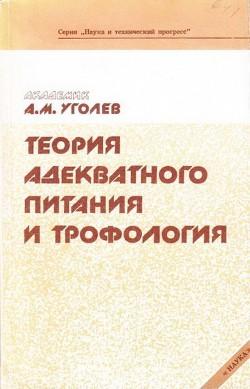 Теория адекватного питания и трофология - Уголев Александр Михайлович
