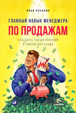Главный навык менеджера по продажам. Как быть убедительным в любой ситуации - Кусакин Илья