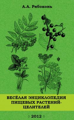 Веселая энциклопедия пищевых растений-целителей - Рябоконь Андрей Александрович
