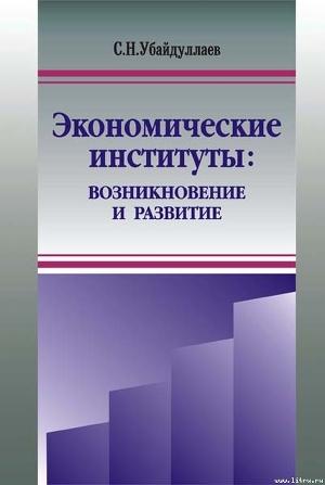 Экономические институты: возникновение и развитие - Убайдуллаев Сурат Нусратиллаевич