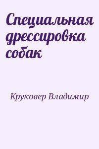 Специальная дрессировка собак - Круковер Владимир Исаевич