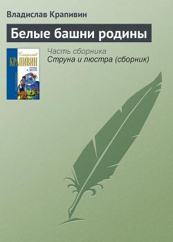 Белые башни родины - Крапивин Владислав Петрович
