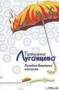 Хозяйка бешеных кактусов - Луганцева Татьяна Игоревна
