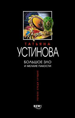 Большое зло и мелкие пакости - Устинова Татьяна Витальевна