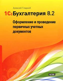 1С: Бухгалтерия 8.2. Оформление и проведение первичных учетных документов - Гладкий Алексей Анатольевич