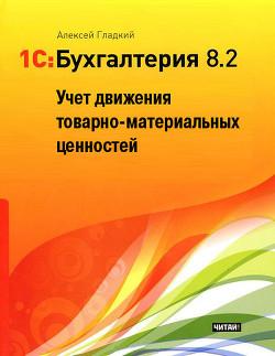 1С: Бухгалтерия 8.2. Учет движения товарно-материальных ценностей - Гладкий Алексей Анатольевич