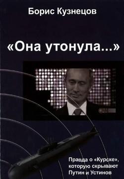 «Она утонула...». Правда о «Курске», которую скрывают Путин и Устинов Издание второе, переработа - Кузнецов Борис Григорьевич