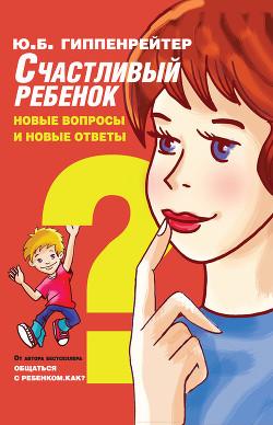 Счастливый ребенок: новые вопросы и новые ответы - Гиппенрейтер Юлия Борисовна