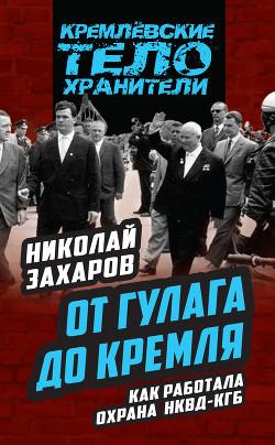 От ГУЛАГа до Кремля. Как работала охрана НКВД-КГБ - Захаров Николай Львович