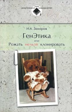 ГенЭтика или Рожать нельзя клонировать - Захаров-Гезехус Илья Артемьевич
