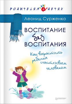Воспитание без воспитания. Как вырастить ребенка счастливым человеком - Сурженко Леонид