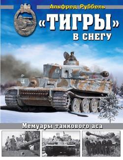 «Тигры» в снегу Мемуары танкового аса - Руббель Альфред