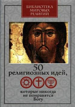 50 религиозных идей, которые никогда не понравятся Богу - Ястребов Глеб Гарриевич