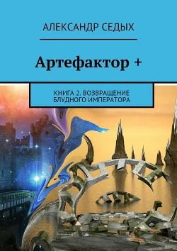 Артефактор. Возвращение блудного императора (СИ) - Седых Александр Иванович