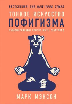 Тонкое искусство пофигизма: Парадоксальный способ жить счастливо - Мэнсон Марк