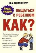 Общаться с ребенком. Как? - Гиппенрейтер Юлия Борисовна