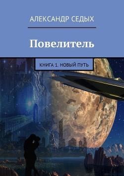 Повелитель. Книга 1. Новый путь (СИ)) - Седых Александр Иванович