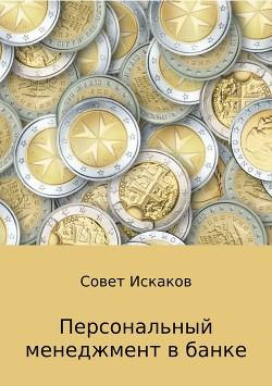 Персональный менеджмент в банке - Искаков Совет Николаевич
