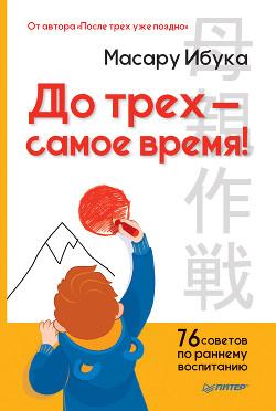До трех – самое время! 76 советов по раннему воспитанию - Ибука Масару