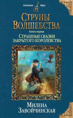 Струны волшебства. Книга первая. Страшные сказки закрытого королевства - Завойчинская Милена
