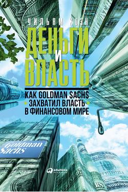 Деньги и власть. Как Goldman Sachs захватил власть в финансовом мире - Коэн Уильям