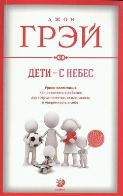 Дети – с небес. Уроки воспитания. Как развивать в ребенке дух сотрудничества, отзывчивость и уверенн - Грэй Джон