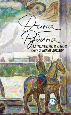 Наполеонов обоз. Книга 2. Белые лошади - Рубина Дина Ильинична