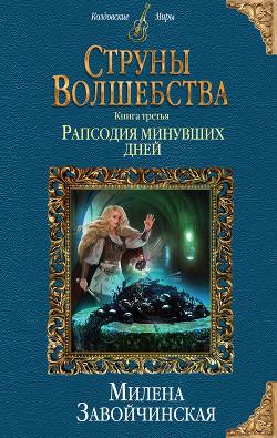 Струны волшебства. Книга третья. Рапсодия минувших дней - Завойчинская Милена